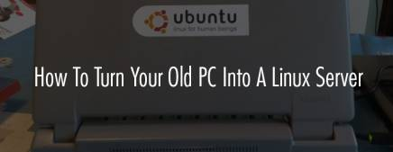 How To Turn Your Old PC Into A Linux (Ubuntu) Server