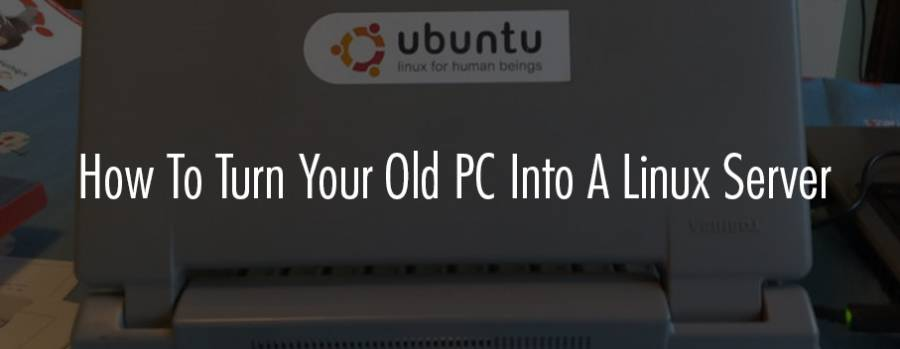 How To Turn Your Old PC Into A Linux (Ubuntu) Server - top5hosting.co.uk
